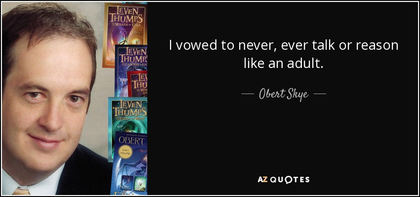 I vowed to never, ever talk or reason like an adult. - Obert Skye