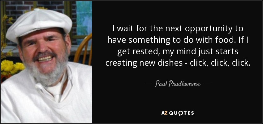 I wait for the next opportunity to have something to do with food. If I get rested, my mind just starts creating new dishes - click, click, click. - Paul Prudhomme