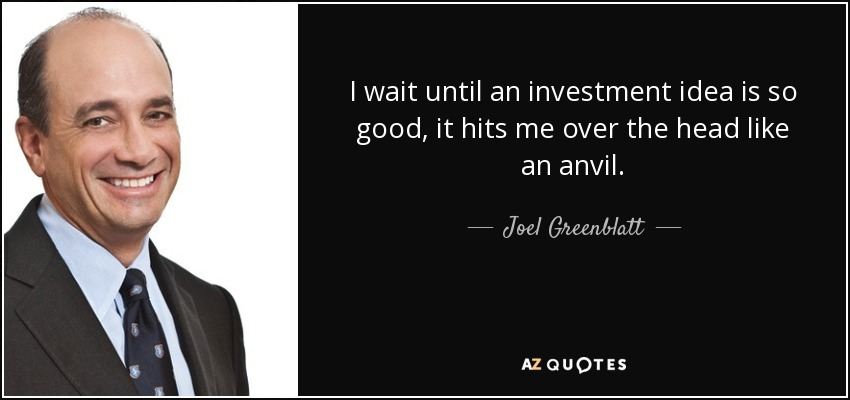 I wait until an investment idea is so good, it hits me over the head like an anvil. - Joel Greenblatt