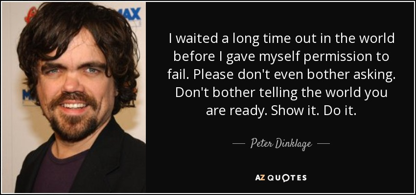 I waited a long time out in the world before I gave myself permission to fail. Please don't even bother asking. Don't bother telling the world you are ready. Show it. Do it. - Peter Dinklage