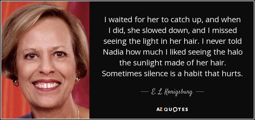 I waited for her to catch up, and when I did, she slowed down, and I missed seeing the light in her hair. I never told Nadia how much I liked seeing the halo the sunlight made of her hair. Sometimes silence is a habit that hurts. - E. L. Konigsburg