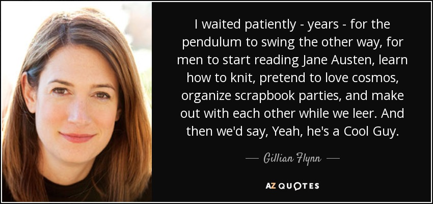 I waited patiently - years - for the pendulum to swing the other way, for men to start reading Jane Austen, learn how to knit, pretend to love cosmos, organize scrapbook parties, and make out with each other while we leer. And then we'd say, Yeah, he's a Cool Guy. - Gillian Flynn