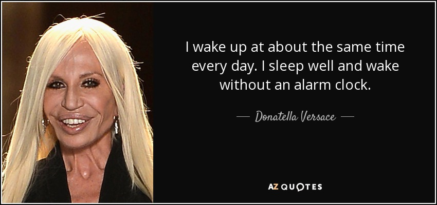 I wake up at about the same time every day. I sleep well and wake without an alarm clock. - Donatella Versace