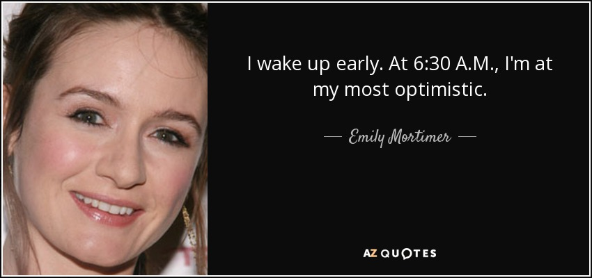I wake up early. At 6:30 A.M., I'm at my most optimistic. - Emily Mortimer