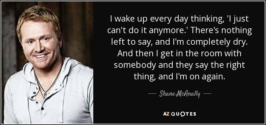 Shane Mcanally Quote I Wake Up Every Day Thinking I Just Cant Do