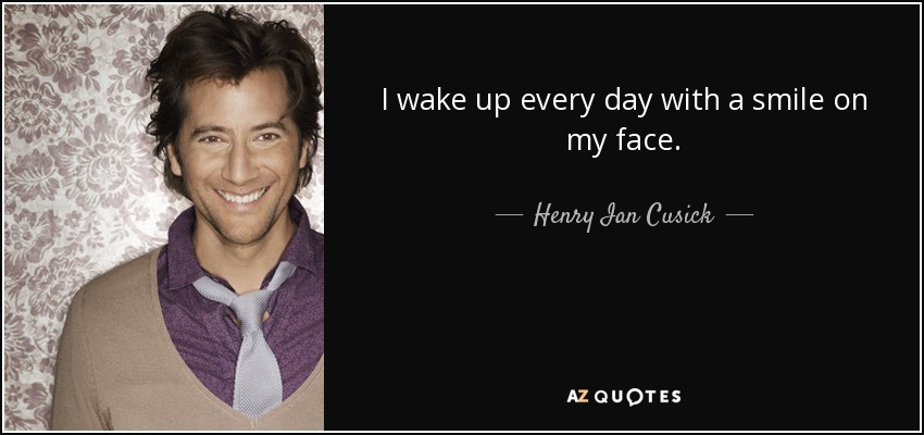 I wake up every day with a smile on my face. - Henry Ian Cusick