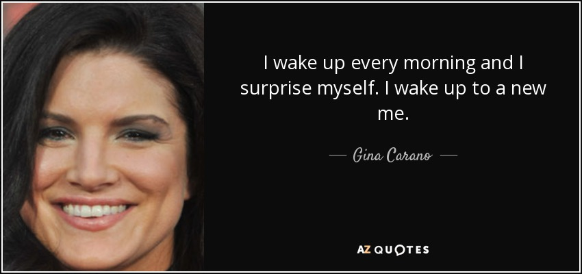 I wake up every morning and I surprise myself. I wake up to a new me. - Gina Carano