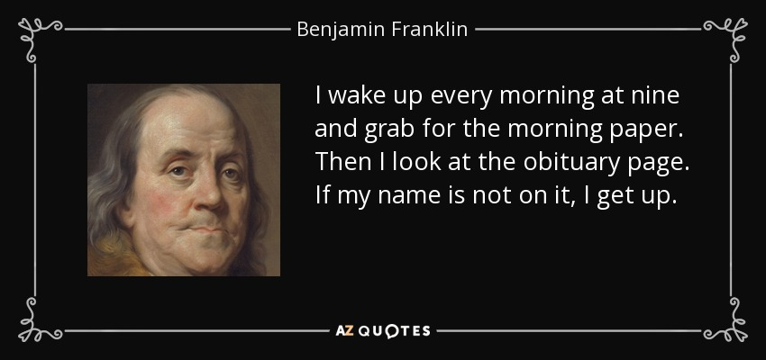 I wake up every morning at nine and grab for the morning paper. Then I look at the obituary page. If my name is not on it, I get up. - Benjamin Franklin