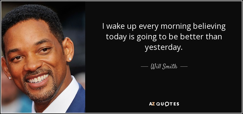 I wake up every morning believing today is going to be better than yesterday. - Will Smith