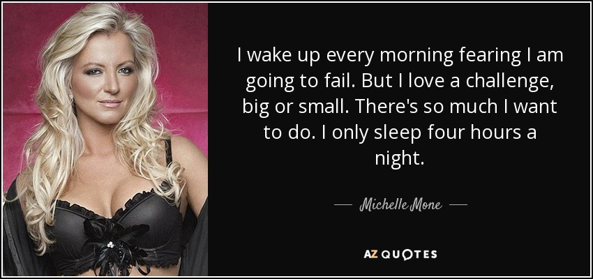 I wake up every morning fearing I am going to fail. But I love a challenge, big or small. There's so much I want to do. I only sleep four hours a night. - Michelle Mone
