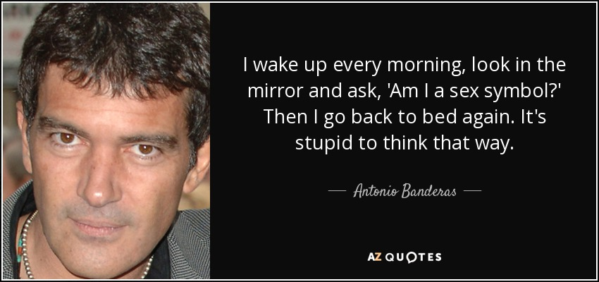 I wake up every morning, look in the mirror and ask, 'Am I a sex symbol?' Then I go back to bed again. It's stupid to think that way. - Antonio Banderas