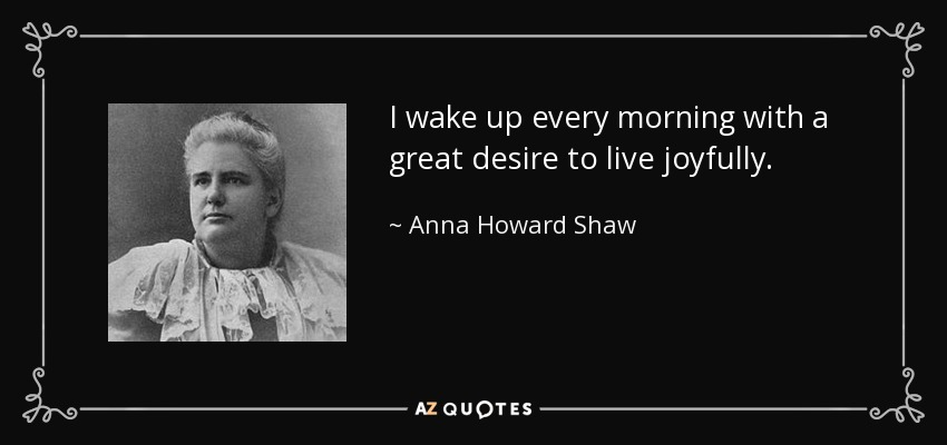 I wake up every morning with a great desire to live joyfully. - Anna Howard Shaw