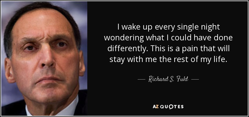 I wake up every single night wondering what I could have done differently. This is a pain that will stay with me the rest of my life. - Richard S. Fuld, Jr.