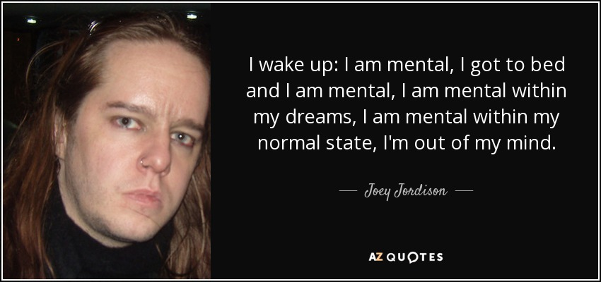 I wake up: I am mental, I got to bed and I am mental, I am mental within my dreams, I am mental within my normal state, I'm out of my mind. - Joey Jordison