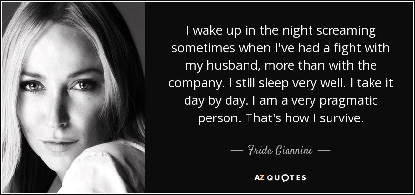 I wake up in the night screaming sometimes when I've had a fight with my husband, more than with the company. I still sleep very well. I take it day by day. I am a very pragmatic person. That's how I survive. - Frida Giannini