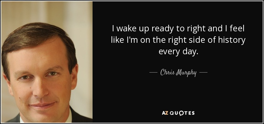Chris Murphy Quote I Wake Up Ready To Right And I Feel Like
