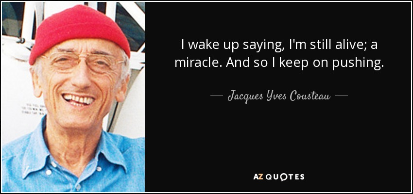 I wake up saying, I'm still alive; a miracle. And so I keep on pushing. - Jacques Yves Cousteau