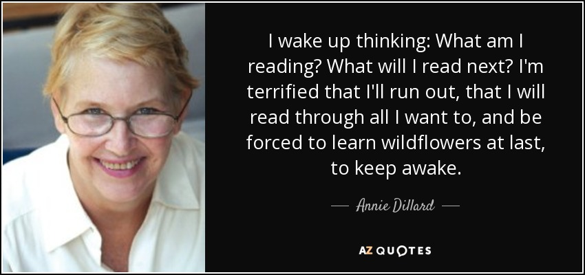 I wake up thinking: What am I reading? What will I read next? I'm terrified that I'll run out, that I will read through all I want to, and be forced to learn wildflowers at last, to keep awake. - Annie Dillard