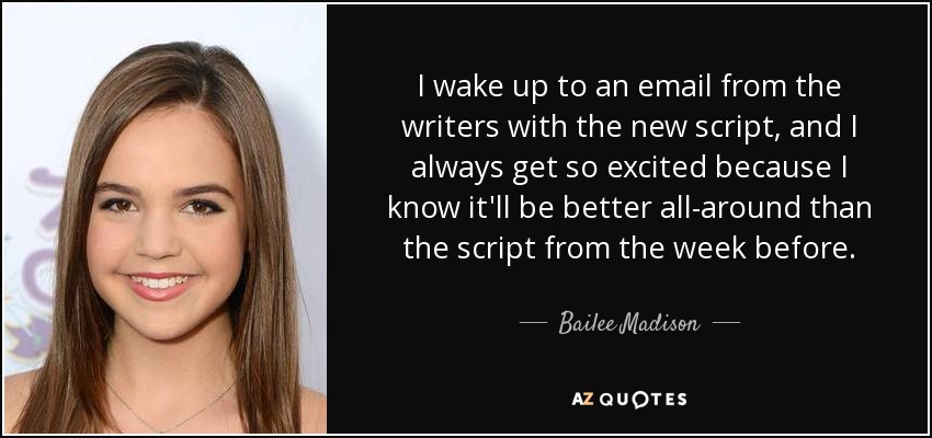 I wake up to an email from the writers with the new script, and I always get so excited because I know it'll be better all-around than the script from the week before. - Bailee Madison