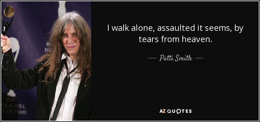 I walk alone, assaulted it seems, by tears from heaven. - Patti Smith