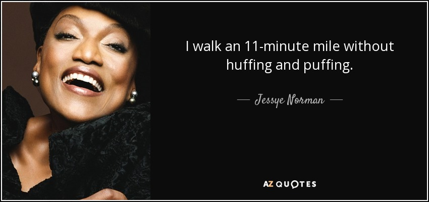 I walk an 11-minute mile without huffing and puffing. - Jessye Norman