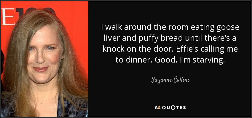 I walk around the room eating goose liver and puffy bread until there's a knock on the door. Effie's calling me to dinner. Good. I'm starving. - Suzanne Collins