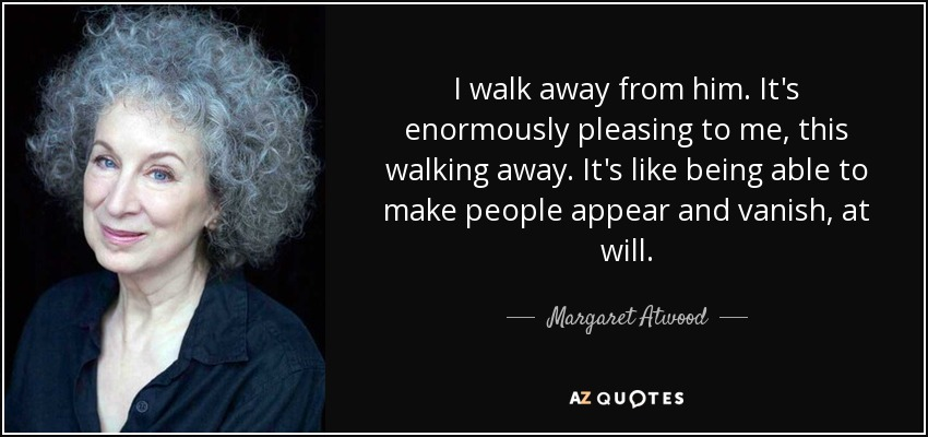 I walk away from him. It's enormously pleasing to me, this walking away. It's like being able to make people appear and vanish, at will. - Margaret Atwood