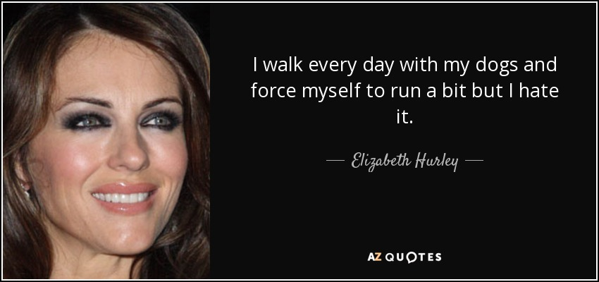 I walk every day with my dogs and force myself to run a bit but I hate it. - Elizabeth Hurley