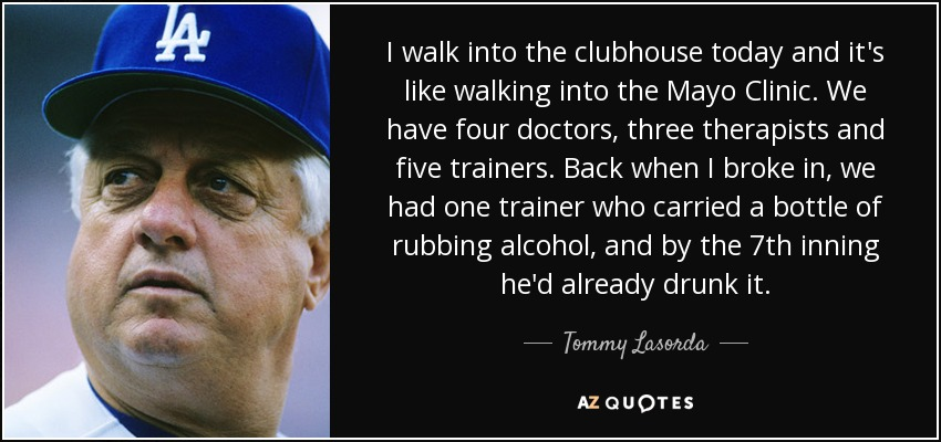 I walk into the clubhouse today and it's like walking into the Mayo Clinic. We have four doctors, three therapists and five trainers. Back when I broke in, we had one trainer who carried a bottle of rubbing alcohol, and by the 7th inning he'd already drunk it. - Tommy Lasorda