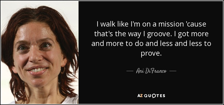 I walk like I'm on a mission 'cause that's the way I groove. I got more and more to do and less and less to prove. - Ani DiFranco