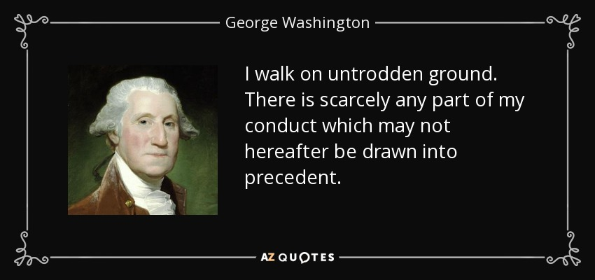 I walk on untrodden ground. There is scarcely any part of my conduct which may not hereafter be drawn into precedent. - George Washington