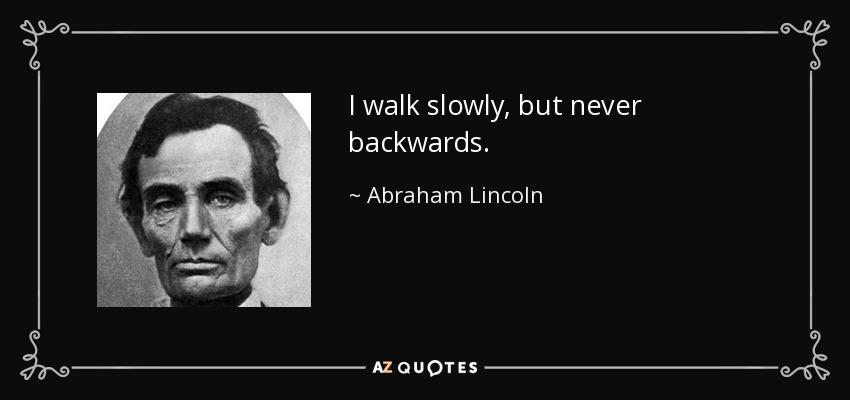 I walk slowly, but never backwards. - Abraham Lincoln
