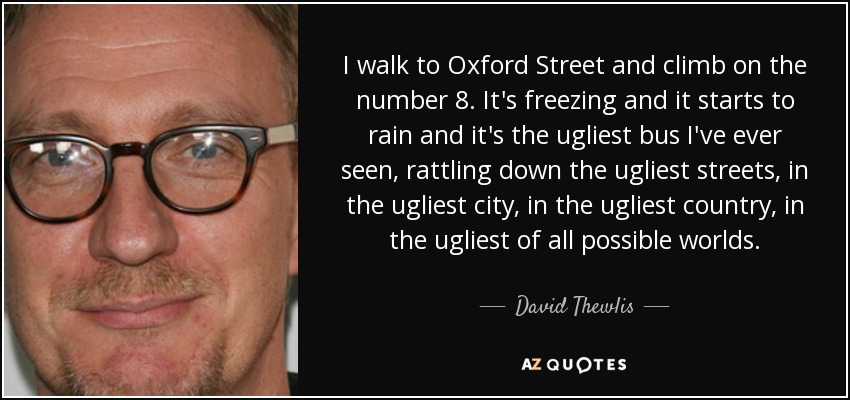 I walk to Oxford Street and climb on the number 8. It's freezing and it starts to rain and it's the ugliest bus I've ever seen, rattling down the ugliest streets, in the ugliest city, in the ugliest country, in the ugliest of all possible worlds. - David Thewlis