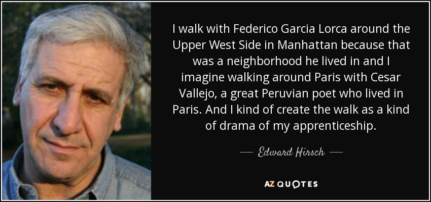 I walk with Federico Garcia Lorca around the Upper West Side in Manhattan because that was a neighborhood he lived in and I imagine walking around Paris with Cesar Vallejo, a great Peruvian poet who lived in Paris. And I kind of create the walk as a kind of drama of my apprenticeship. - Edward Hirsch