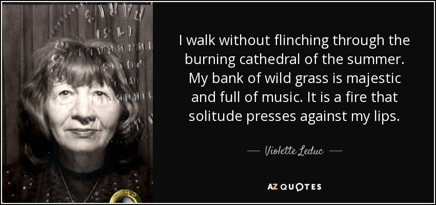 I walk without flinching through the burning cathedral of the summer. My bank of wild grass is majestic and full of music. It is a fire that solitude presses against my lips. - Violette Leduc