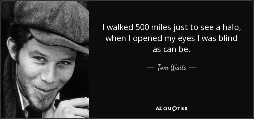 I walked 500 miles just to see a halo, when I opened my eyes I was blind as can be. - Tom Waits