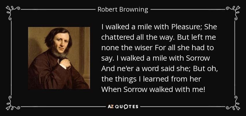 I walked a mile with Pleasure; She chattered all the way. But left me none the wiser For all she had to say. I walked a mile with Sorrow And ne'er a word said she; But oh, the things I learned from her When Sorrow walked with me! - Robert Browning