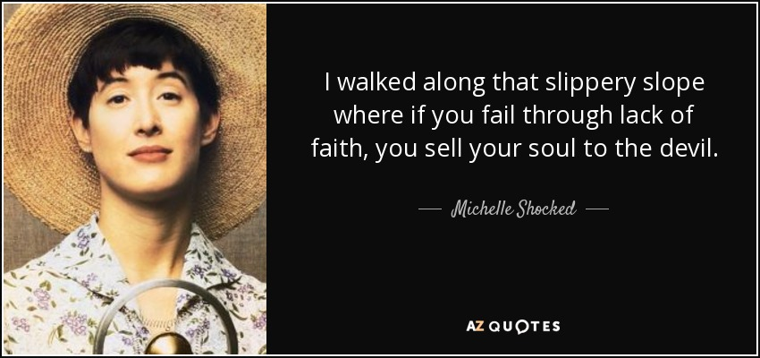 I walked along that slippery slope where if you fail through lack of faith, you sell your soul to the devil. - Michelle Shocked