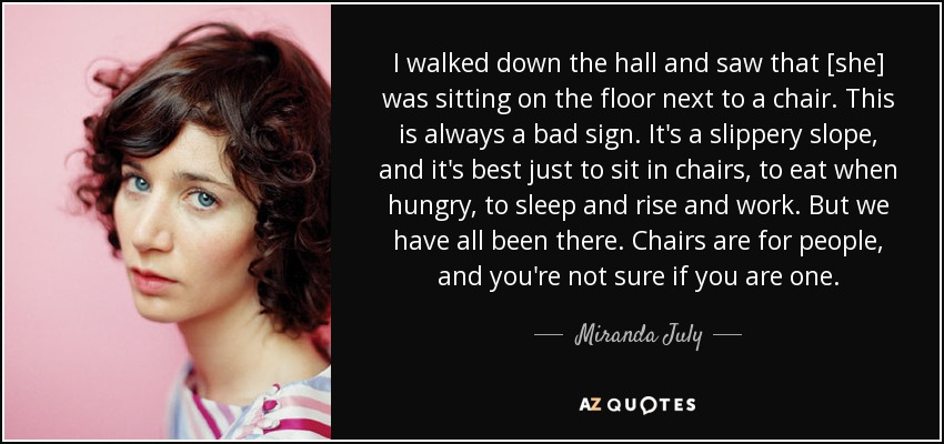 I walked down the hall and saw that [she] was sitting on the floor next to a chair. This is always a bad sign. It's a slippery slope, and it's best just to sit in chairs, to eat when hungry, to sleep and rise and work. But we have all been there. Chairs are for people, and you're not sure if you are one. - Miranda July