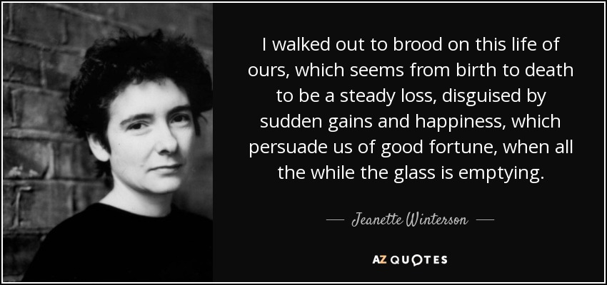 I walked out to brood on this life of ours, which seems from birth to death to be a steady loss, disguised by sudden gains and happiness, which persuade us of good fortune, when all the while the glass is emptying. - Jeanette Winterson