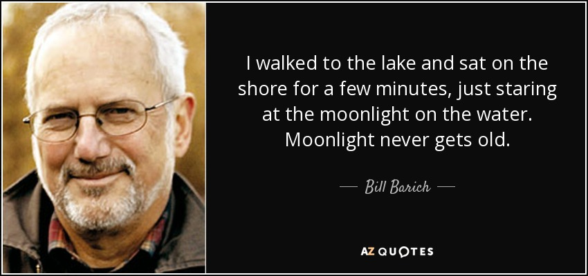 I walked to the lake and sat on the shore for a few minutes, just staring at the moonlight on the water. Moonlight never gets old. - Bill Barich