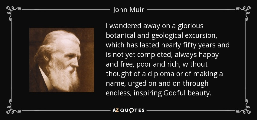 I wandered away on a glorious botanical and geological excursion, which has lasted nearly fifty years and is not yet completed, always happy and free, poor and rich, without thought of a diploma or of making a name, urged on and on through endless, inspiring Godful beauty. - John Muir