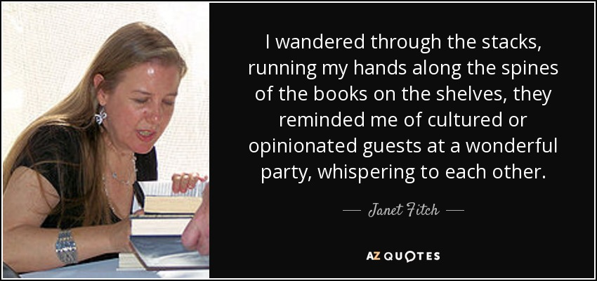 I wandered through the stacks, running my hands along the spines of the books on the shelves, they reminded me of cultured or opinionated guests at a wonderful party, whispering to each other. - Janet Fitch