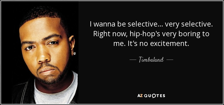 I wanna be selective... very selective. Right now, hip-hop's very boring to me. It's no excitement. - Timbaland