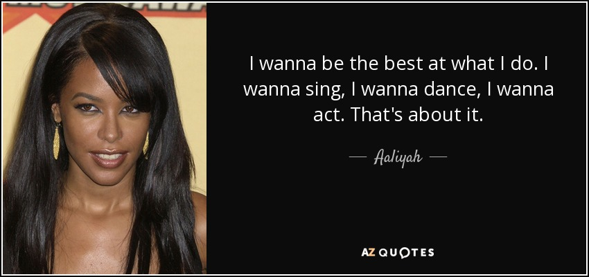 I wanna be the best at what I do. I wanna sing, I wanna dance, I wanna act. That's about it. - Aaliyah