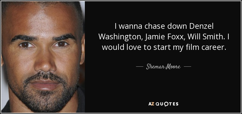 I wanna chase down Denzel Washington, Jamie Foxx, Will Smith. I would love to start my film career. - Shemar Moore