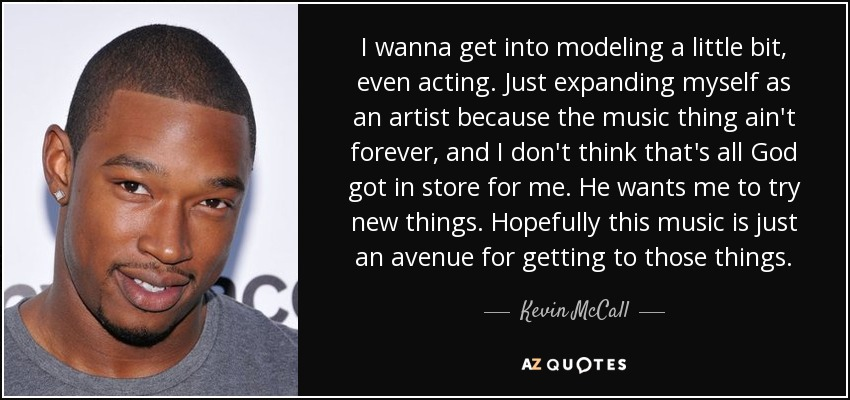 I wanna get into modeling a little bit, even acting. Just expanding myself as an artist because the music thing ain't forever, and I don't think that's all God got in store for me. He wants me to try new things. Hopefully this music is just an avenue for getting to those things. - Kevin McCall