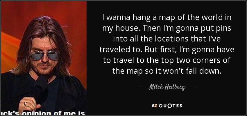 I wanna hang a map of the world in my house. Then I'm gonna put pins into all the locations that I've traveled to. But first, I'm gonna have to travel to the top two corners of the map so it won't fall down. - Mitch Hedberg