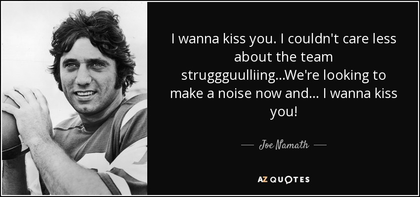 I wanna kiss you. I couldn't care less about the team struggguulliing...We're looking to make a noise now and ... I wanna kiss you! - Joe Namath