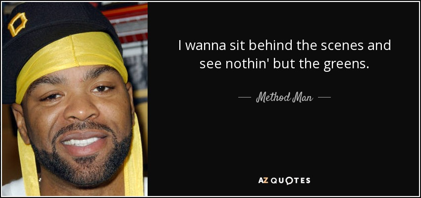 I wanna sit behind the scenes and see nothin' but the greens. - Method Man